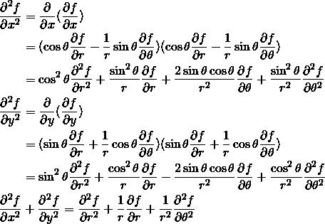 \begin{align*} \frac{\partial^2 f}{\partial x^2} &= \frac{\partial}{\partial x} (\frac{\partial f}{\partial x}) \\ &= (\cos \theta \frac{\partial f}{\partial r} - \frac{1}{r} \sin \theta \frac{\partial f}{\partial \theta})(\cos \theta \frac{\partial f}{\partial r} - \frac{1}{r} \sin \theta \frac{\partial f}{\partial \theta}) \\ &= \cos^2 \theta \frac{\partial^2 f}{\partial r^2} + \frac{\sin^2 \theta}{r} \frac{\partial f}{\partial r} + \frac{2 \sin \theta \cos \theta}{r^2} \frac{\partial f}{\partial \theta} + \frac{\sin^2 \theta}{r^2} \frac{\partial^2 f}{\partial \theta^2} \\ \frac{\partial^2 f}{\partial y^2} &= \frac{\partial}{\partial y} (\frac{\partial f}{\partial y}) \\ &= (\sin \theta \frac{\partial f}{\partial r} + \frac{1}{r} \cos \theta \frac{\partial f}{\partial \theta})(\sin \theta \frac{\partial f}{\partial r} + \frac{1}{r} \cos \theta \frac{\partial f}{\partial \theta}) \\ &= \sin^2 \theta \frac{\partial^2 f}{\partial r^2} + \frac{\cos^2 \theta}{r} \frac{\partial f}{\partial r} - \frac{2 \sin \theta \cos \theta}{r^2} \frac{\partial f}{\partial \theta} + \frac{\cos^2 \theta}{r^2} \frac{\partial^2 f}{\partial \theta^2} \\ \frac{\partial^2 f}{\partial x^2} &+ \frac{\partial^2 f}{\partial y^2} = \frac{\partial^2 f}{\partial r^2} + \frac{1}{r} \frac{\partial f}{\partial r} + \frac{1}{r^2} \frac{\partial^2 f}{\partial \theta^2} \end{align*}