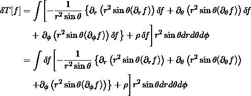 \begin{align*} \begin{split} \delta T[f] &= \int \biggl[ - \frac{1}{r^2 \sin \theta} \left\{ \partial_r \left( r^2 \sin \theta (\partial_r f) \right) \delta \! f + \partial_\theta\left(r^2 \sin \theta (\partial_\theta f) \right) \delta \! f \right. \\ &\quad + \left. \partial_\phi \left( r^2 \sin \theta (\partial_\phi f) \right) \delta \! f \right \} + \rho \, \delta \! f \biggr] r^2 \sin \theta dr d\theta d\phi\\ &= \int \delta \! f \biggl[ - \frac{1}{r^2 \sin \theta} \left\{ \partial_r \left( r^2 \sin \theta (\partial_r f) \right) + \partial_\theta\left(r^2 \sin \theta (\partial_\theta f) \right) \left. \\ &\quad \left. + \partial_\phi \left( r^2 \sin \theta (\partial_\phi f) \right) \right\} + \rho \biggr] r^2 \sin \theta dr d\theta d\phi \end{split} \end{align*}